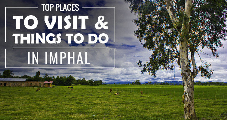 Top 10 Places to Visit & Things to Do in Imphal